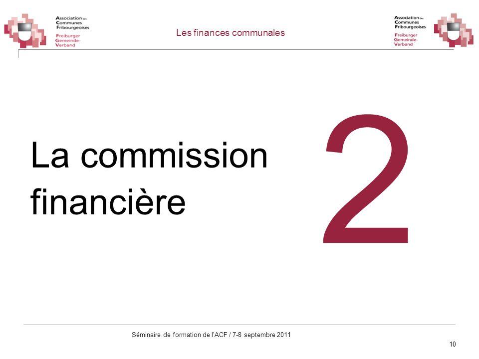 10 Séminaire de formation de l'ACF / 7-8 septembre 2011 Les finances communales La commission financière 2