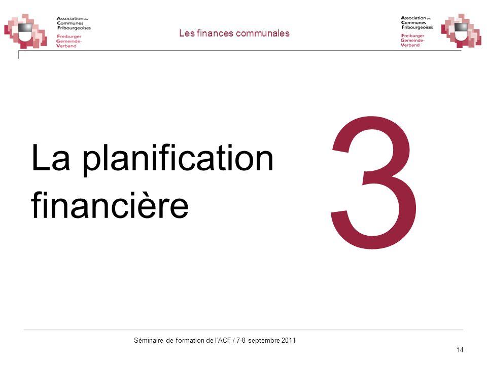 14 Séminaire de formation de l'ACF / 7-8 septembre 2011 La planification financière 3 Les finances communales