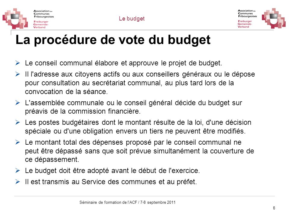 8 Séminaire de formation de l'ACF / 7-8 septembre 2011 La procédure de vote du budget Le conseil communal élabore et approuve le projet de budget. Il