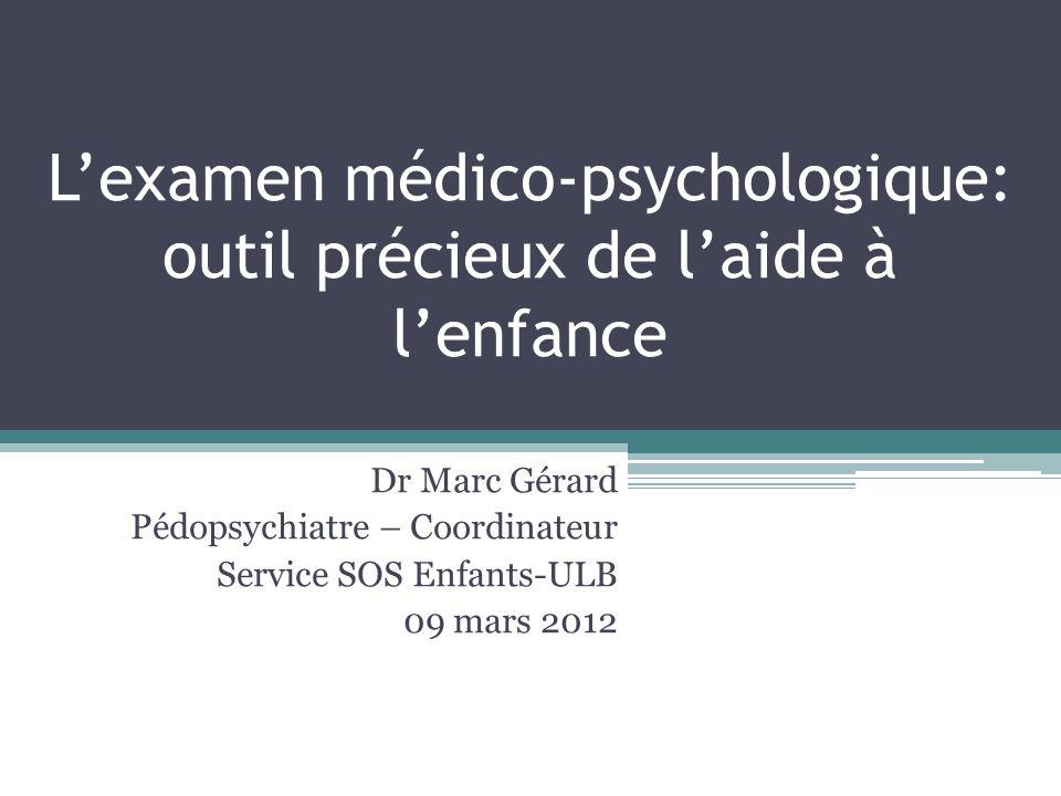 Lexamen médico-psychologique: outil précieux de laide à lenfance Dr Marc Gérard Pédopsychiatre – Coordinateur Service SOS Enfants-ULB 09 mars 2012