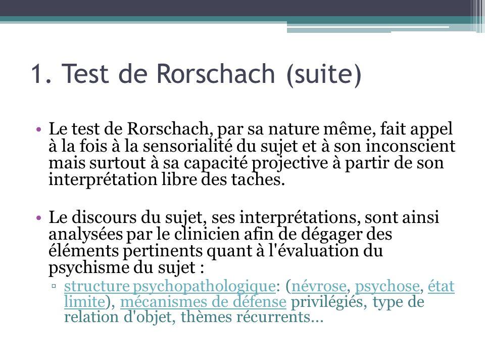 1. Test de Rorschach (suite) Le test de Rorschach, par sa nature même, fait appel à la fois à la sensorialité du sujet et à son inconscient mais surto