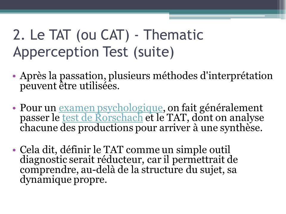 2. Le TAT (ou CAT) - Thematic Apperception Test (suite) Après la passation, plusieurs méthodes d'interprétation peuvent être utilisées. Pour un examen
