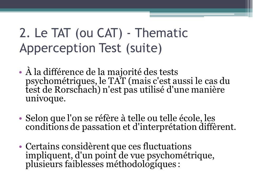 2. Le TAT (ou CAT) - Thematic Apperception Test (suite) À la différence de la majorité des tests psychométriques, le TAT (mais c'est aussi le cas du t