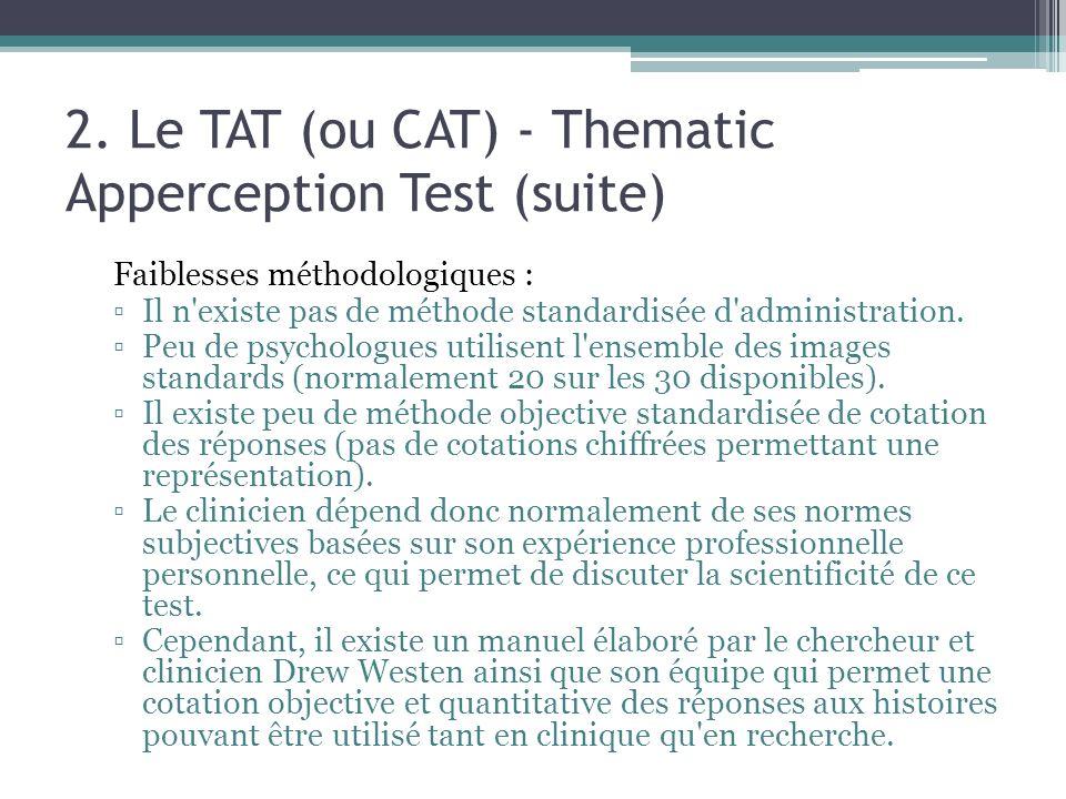 2. Le TAT (ou CAT) - Thematic Apperception Test (suite) Faiblesses méthodologiques : Il n'existe pas de méthode standardisée d'administration. Peu de