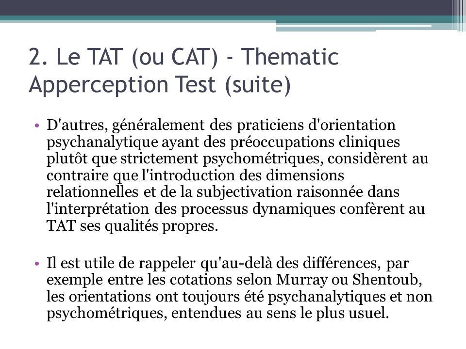 2. Le TAT (ou CAT) - Thematic Apperception Test (suite) D'autres, généralement des praticiens d'orientation psychanalytique ayant des préoccupations c