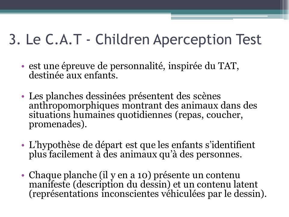 3. Le C.A.T - Children Aperception Test est une épreuve de personnalité, inspirée du TAT, destinée aux enfants. Les planches dessinées présentent des