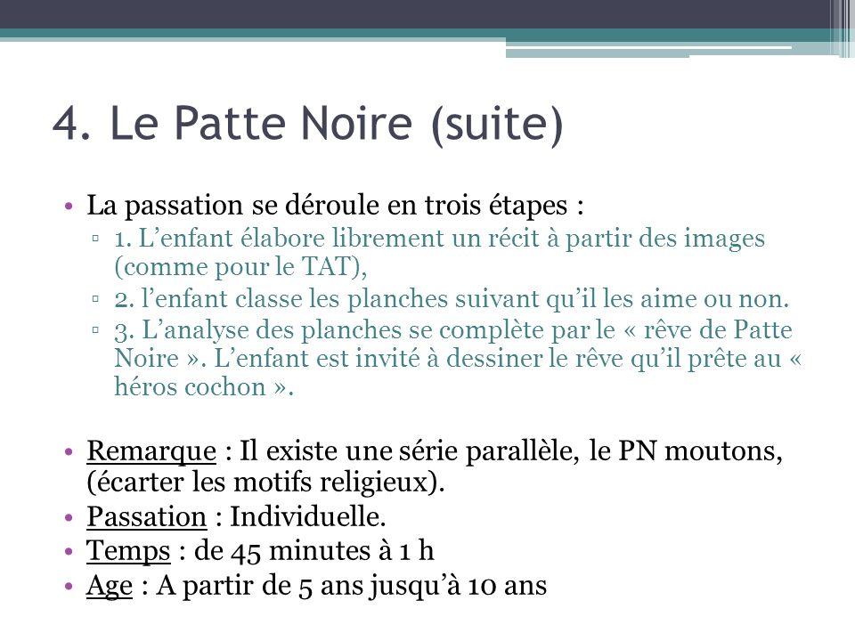 4. Le Patte Noire (suite) La passation se déroule en trois étapes : 1. Lenfant élabore librement un récit à partir des images (comme pour le TAT), 2.