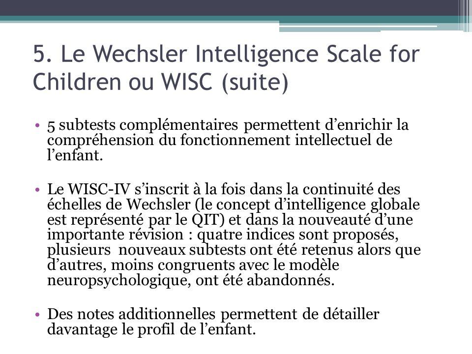 5. Le Wechsler Intelligence Scale for Children ou WISC (suite) 5 subtests complémentaires permettent denrichir la compréhension du fonctionnement inte