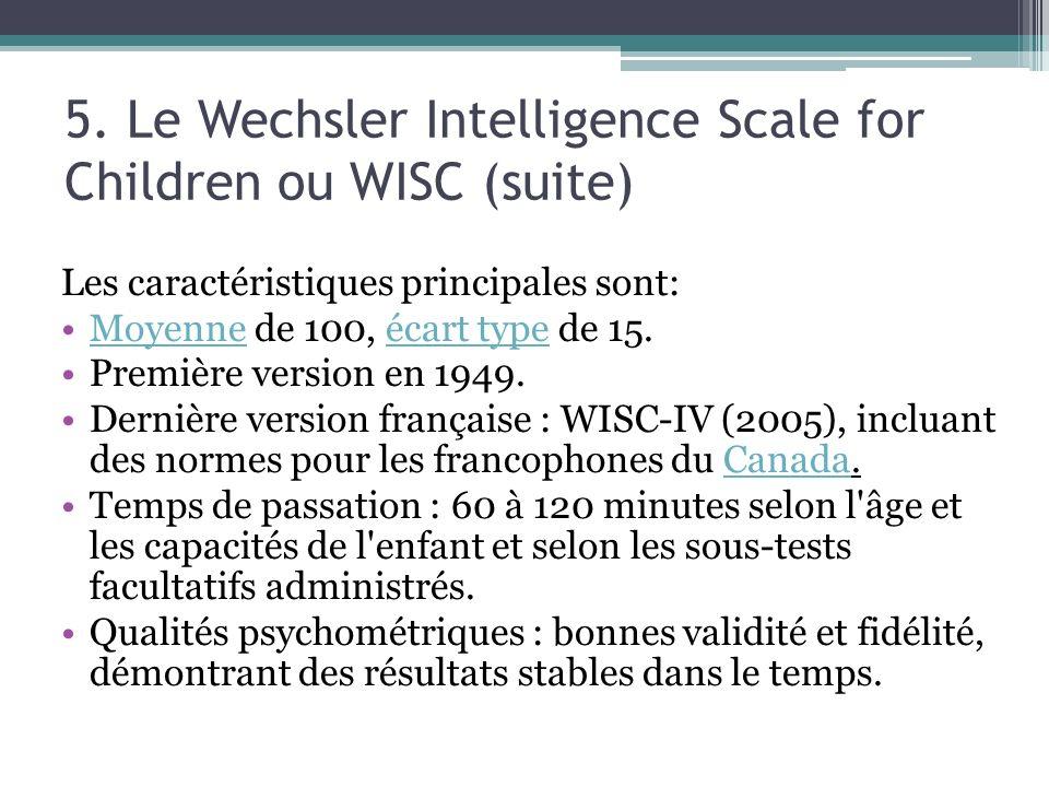 5. Le Wechsler Intelligence Scale for Children ou WISC (suite) Les caractéristiques principales sont: Moyenne de 100, écart type de 15.Moyenneécart ty
