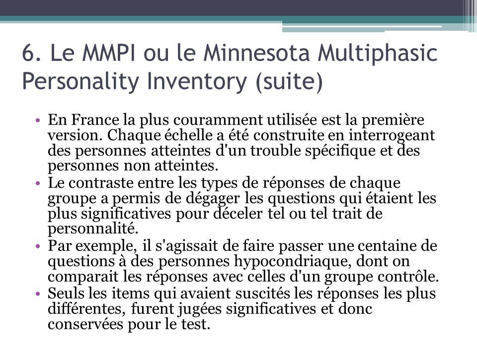 6. Le MMPI ou le Minnesota Multiphasic Personality Inventory (suite) En France la plus couramment utilisée est la première version. Chaque échelle a é