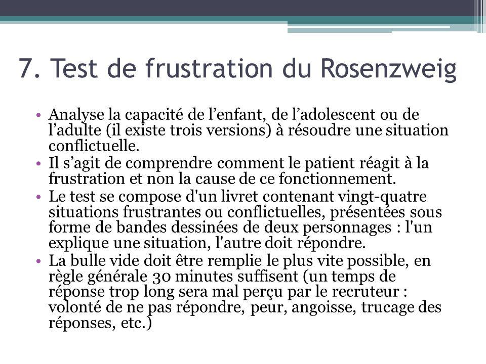 7. Test de frustration du Rosenzweig Analyse la capacité de lenfant, de ladolescent ou de ladulte (il existe trois versions) à résoudre une situation