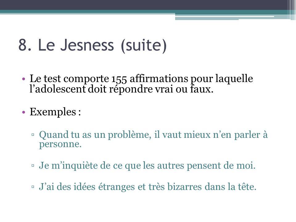 8. Le Jesness (suite) Le test comporte 155 affirmations pour laquelle ladolescent doit répondre vrai ou faux. Exemples : Quand tu as un problème, il v