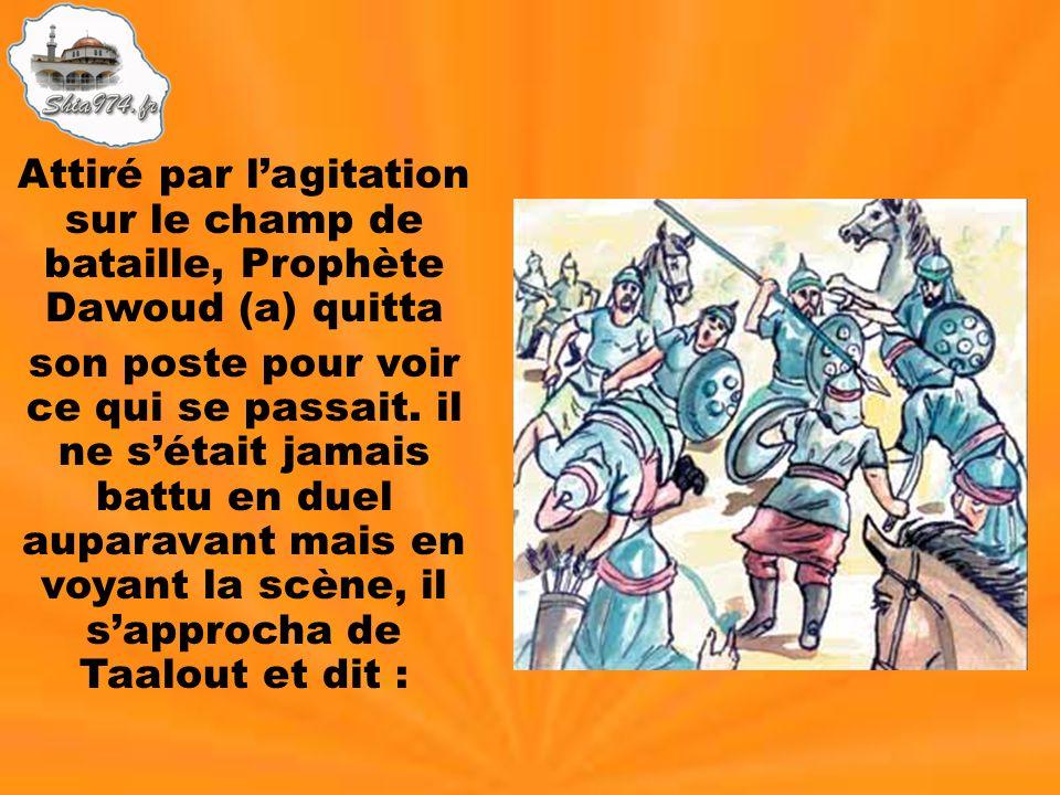 Attiré par lagitation sur le champ de bataille, Prophète Dawoud (a) quitta son poste pour voir ce qui se passait. il ne sétait jamais battu en duel au