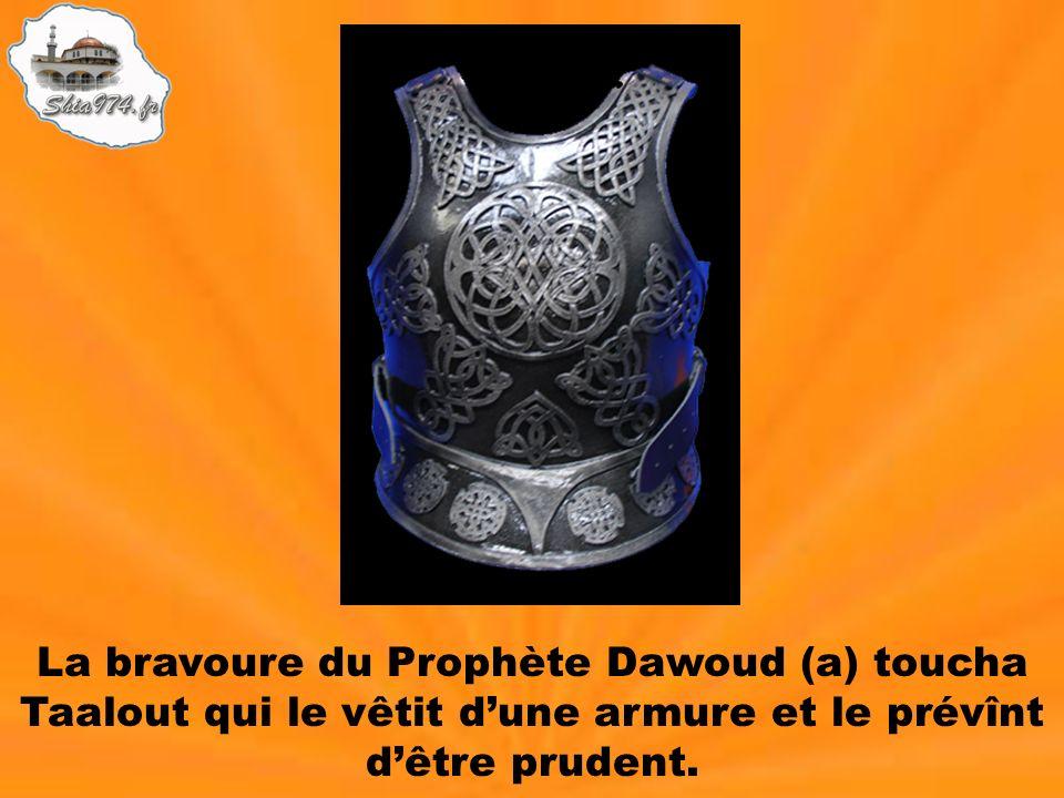 La bravoure du Prophète Dawoud (a) toucha Taalout qui le vêtit dune armure et le prévînt dêtre prudent.