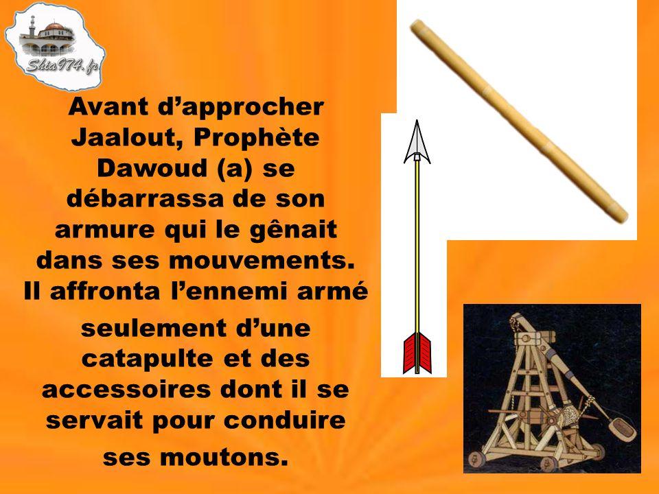 Avant dapprocher Jaalout, Prophète Dawoud (a) se débarrassa de son armure qui le gênait dans ses mouvements. Il affronta lennemi armé seulement dune c