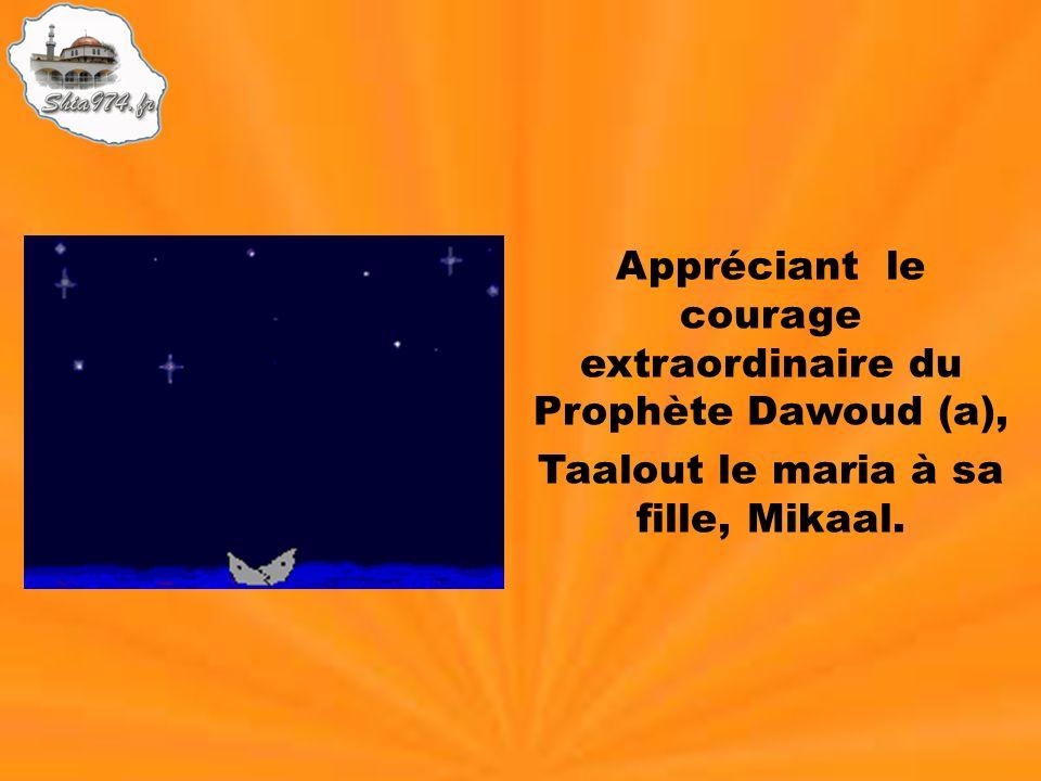 Appréciant le courage extraordinaire du Prophète Dawoud (a), Taalout le maria à sa fille, Mikaal.