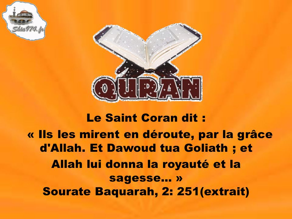 Le Saint Coran dit : « Ils les mirent en déroute, par la grâce d'Allah. Et Dawoud tua Goliath ; et Allah lui donna la royauté et la sagesse... » Soura