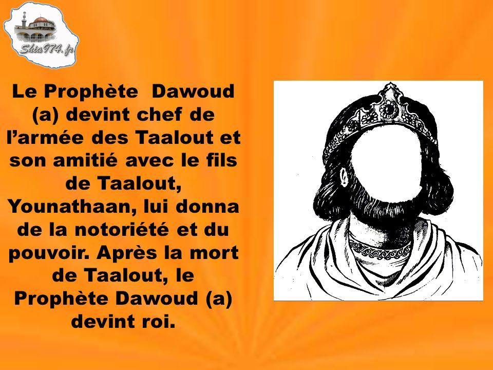 Le Prophète Dawoud (a) devint chef de larmée des Taalout et son amitié avec le fils de Taalout, Younathaan, lui donna de la notoriété et du pouvoir. A