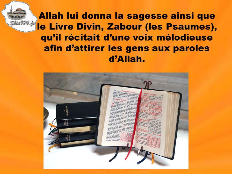 Allah lui donna la sagesse ainsi que le Livre Divin, Zabour (les Psaumes), quil récitait dune voix mélodieuse afin dattirer les gens aux paroles dAlla