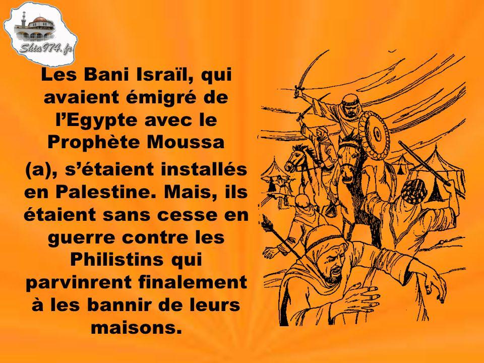 Les Bani Israïl, qui avaient émigré de lEgypte avec le Prophète Moussa (a), sétaient installés en Palestine. Mais, ils étaient sans cesse en guerre co