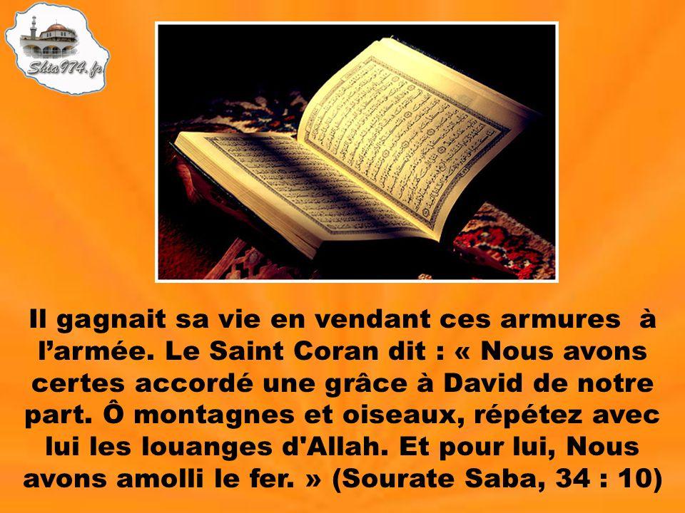 Il gagnait sa vie en vendant ces armures à larmée. Le Saint Coran dit : « Nous avons certes accordé une grâce à David de notre part. Ô montagnes et oi
