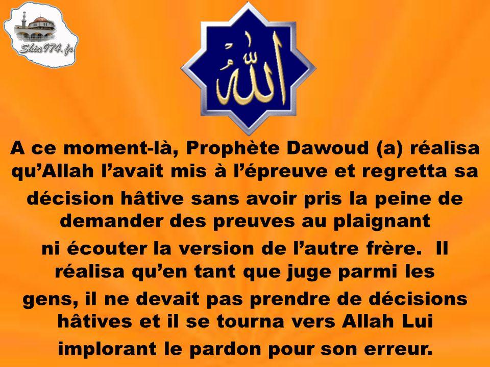A ce moment-là, Prophète Dawoud (a) réalisa quAllah lavait mis à lépreuve et regretta sa décision hâtive sans avoir pris la peine de demander des preu
