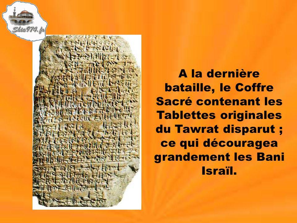 A la dernière bataille, le Coffre Sacré contenant les Tablettes originales du Tawrat disparut ; ce qui découragea grandement les Bani Israïl.
