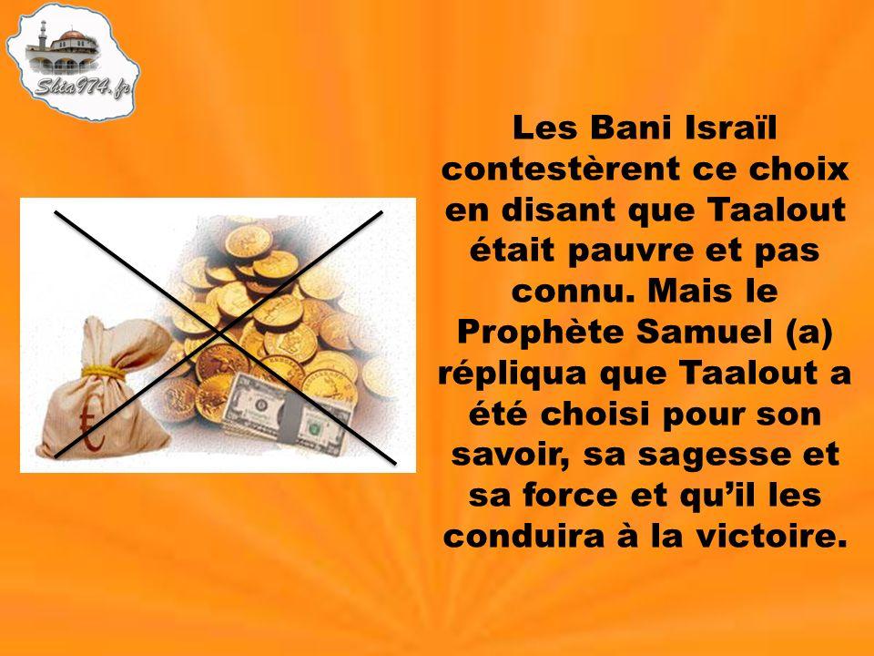 Les Bani Israïl contestèrent ce choix en disant que Taalout était pauvre et pas connu. Mais le Prophète Samuel (a) répliqua que Taalout a été choisi p