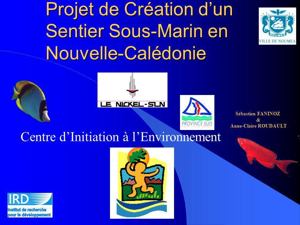 Projet de Création dun Sentier Sous-Marin en Nouvelle-Calédonie Centre dInitiation à lEnvironnement Sébastien FANINOZ & Anne-Claire ROUDAULT