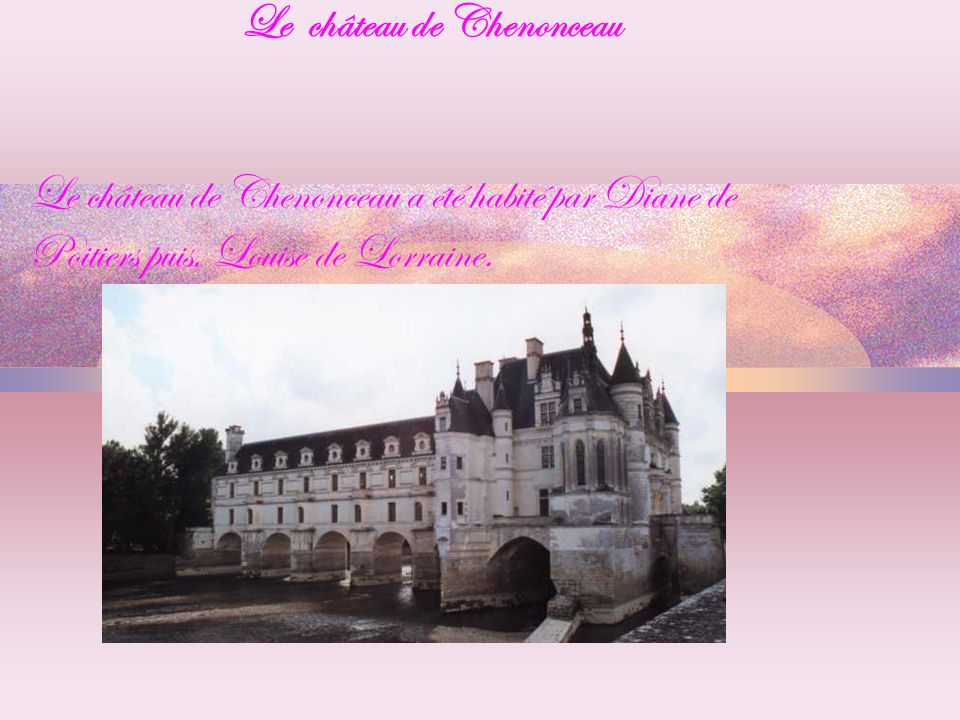 Le château de Chenonceau Le château de Chenonceau a é té habité par Diane de Poitiers puis, Louise de Lorraine.