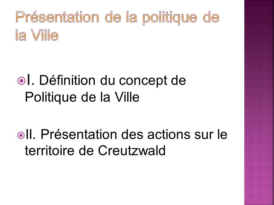 I. Définition du concept de Politique de la Ville II. Présentation des actions sur le territoire de Creutzwald