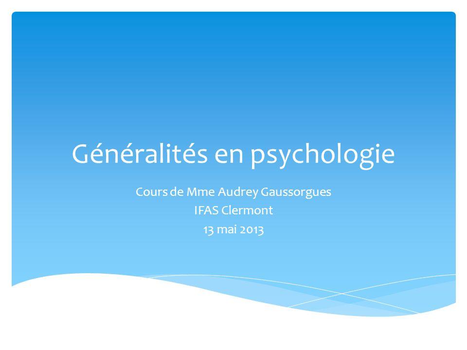 Généralités en psychologie Cours de Mme Audrey Gaussorgues IFAS Clermont 13 mai 2013