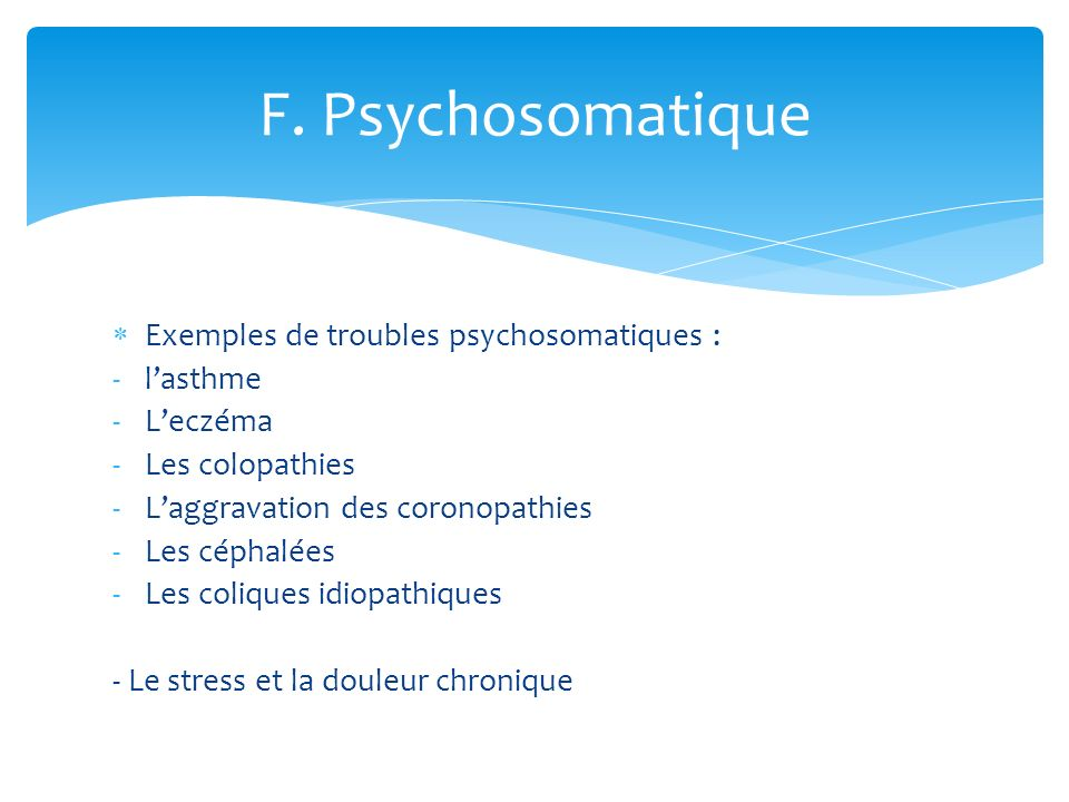 Exemples de troubles psychosomatiques : -lasthme -Leczéma -Les colopathies -Laggravation des coronopathies -Les céphalées -Les coliques idiopathiques