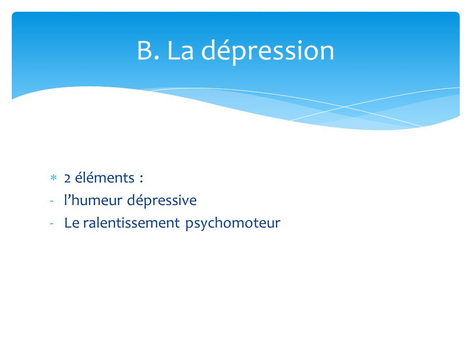 2 éléments : -lhumeur dépressive -Le ralentissement psychomoteur B. La dépression