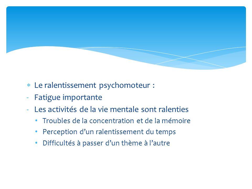 Le ralentissement psychomoteur : -Fatigue importante -Les activités de la vie mentale sont ralenties Troubles de la concentration et de la mémoire Per