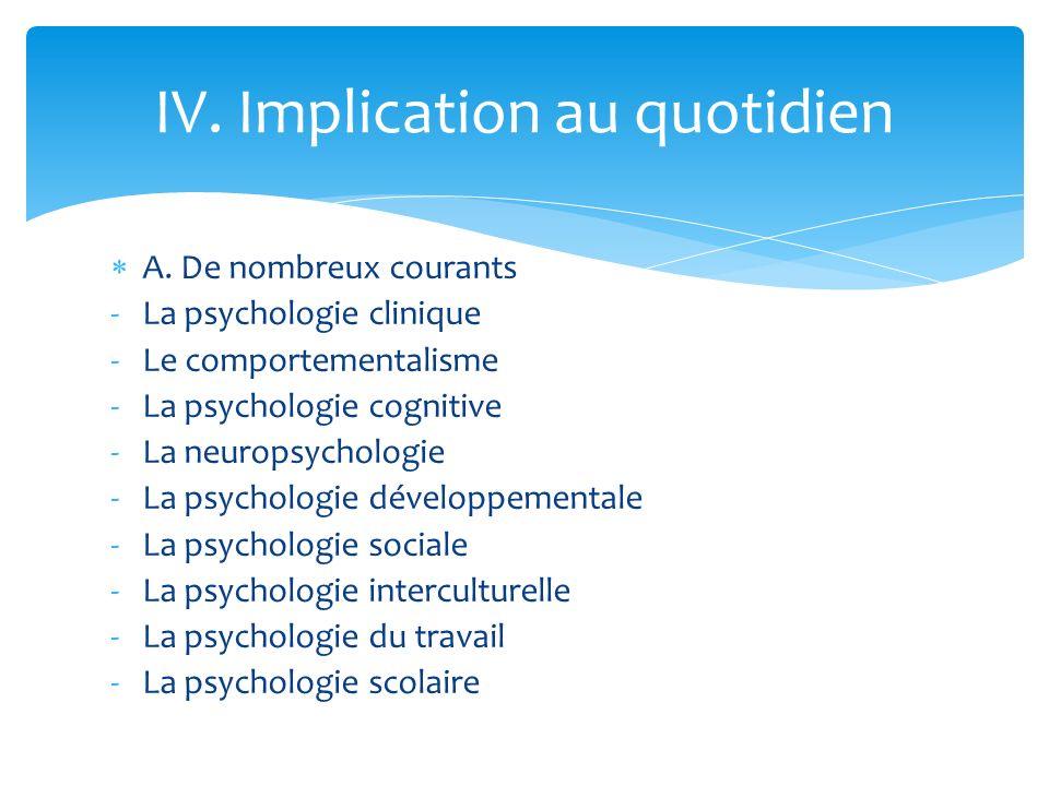 A. De nombreux courants -La psychologie clinique -Le comportementalisme -La psychologie cognitive -La neuropsychologie -La psychologie développemental