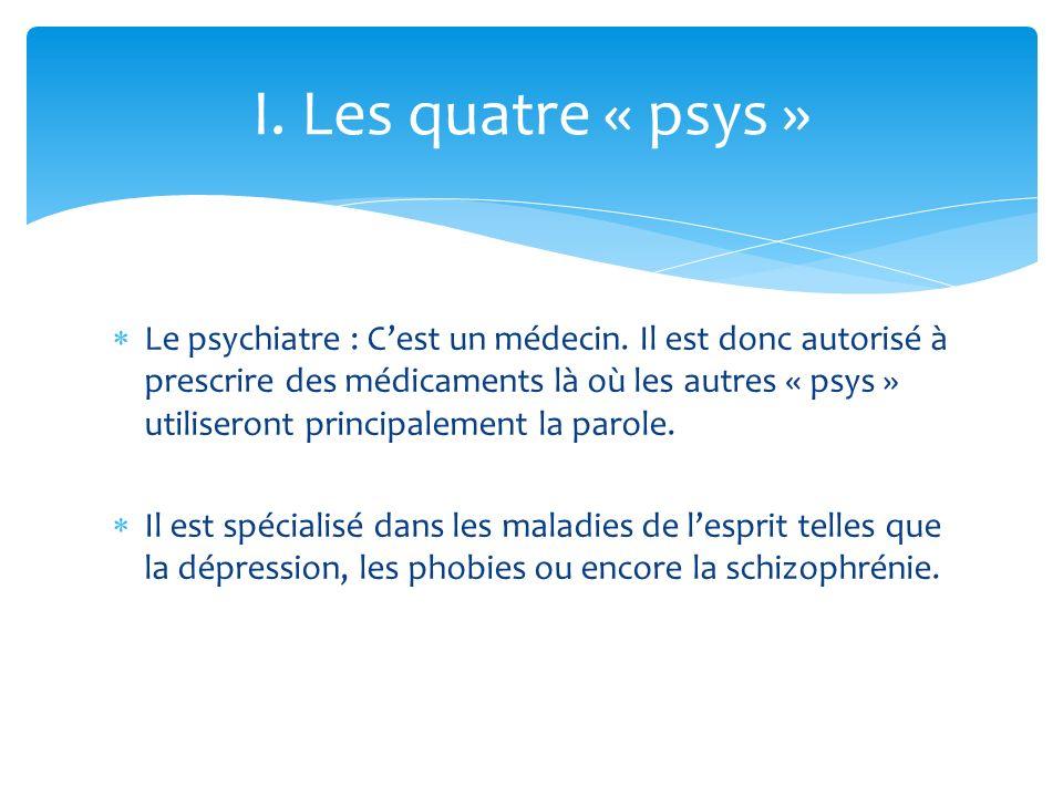 Le psychiatre : Cest un médecin. Il est donc autorisé à prescrire des médicaments là où les autres « psys » utiliseront principalement la parole. Il e