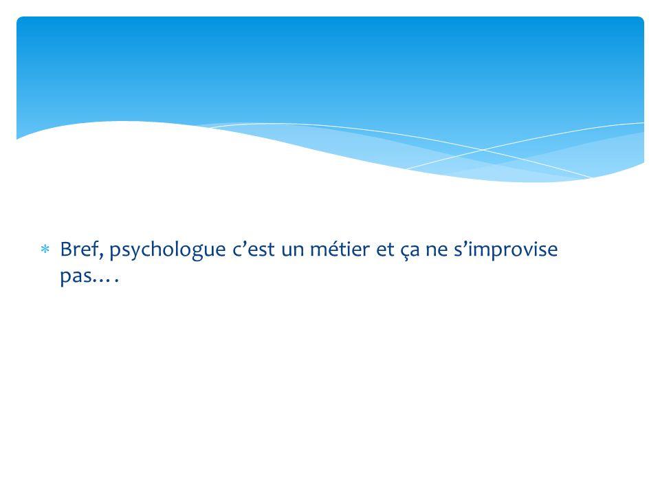 Bref, psychologue cest un métier et ça ne simprovise pas….