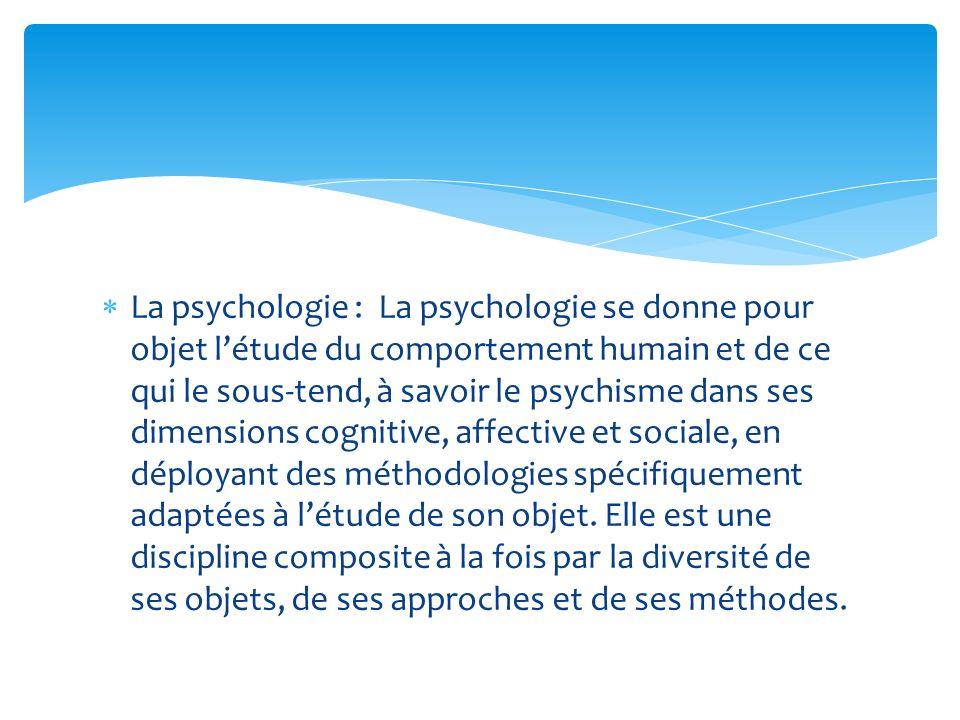 La psychologie : La psychologie se donne pour objet létude du comportement humain et de ce qui le sous-tend, à savoir le psychisme dans ses dimensions