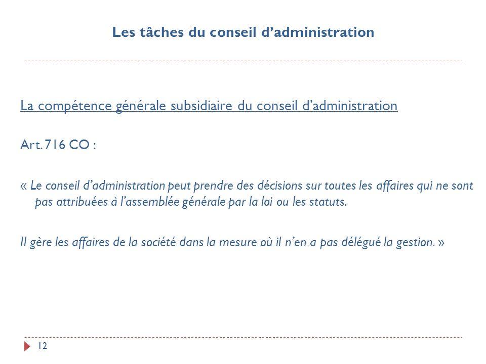 12 La compétence générale subsidiaire du conseil dadministration Art. 716 CO : « Le conseil dadministration peut prendre des décisions sur toutes les
