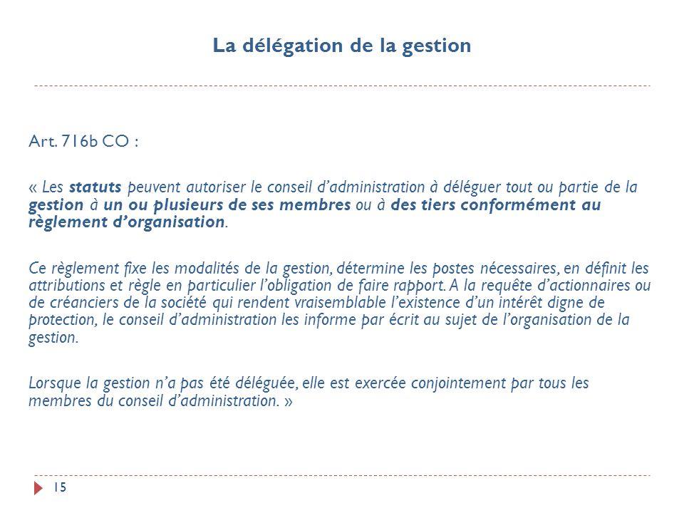 15 Art. 716b CO : « Les statuts peuvent autoriser le conseil dadministration à déléguer tout ou partie de la gestion à un ou plusieurs de ses membres