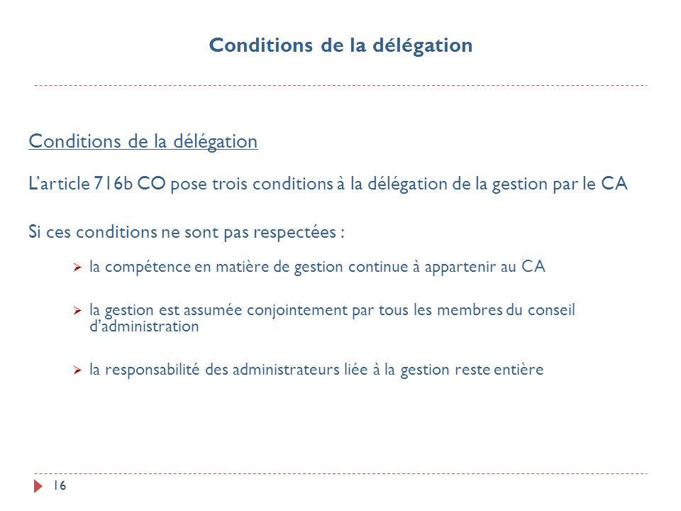 16 Conditions de la délégation Larticle 716b CO pose trois conditions à la délégation de la gestion par le CA Si ces conditions ne sont pas respectées
