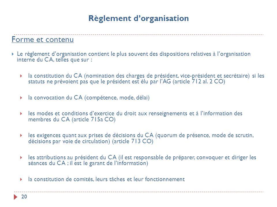 20 Forme et contenu Le règlement dorganisation contient le plus souvent des dispositions relatives à lorganisation interne du CA, telles que sur : la