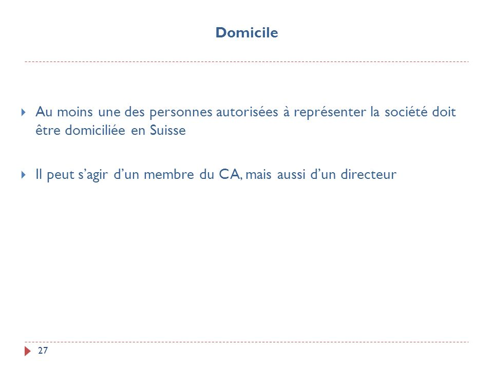 27 Au moins une des personnes autorisées à représenter la société doit être domiciliée en Suisse Il peut sagir dun membre du CA, mais aussi dun direct
