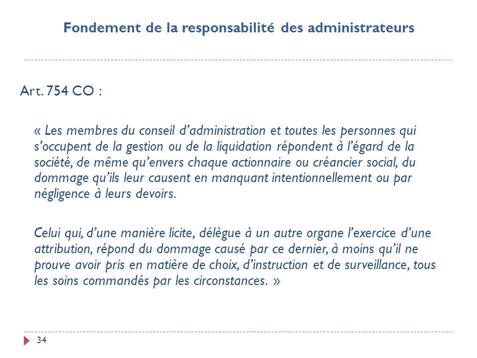 34 Art. 754 CO : « Les membres du conseil dadministration et toutes les personnes qui soccupent de la gestion ou de la liquidation répondent à légard