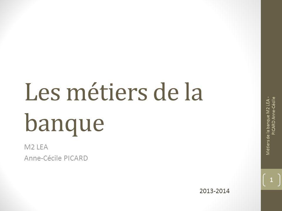 Les métiers de la banque M2 LEA Anne-Cécile PICARD Métiers de la banque M2 LEA - PICARD Anne-Cécile 1 2013-2014