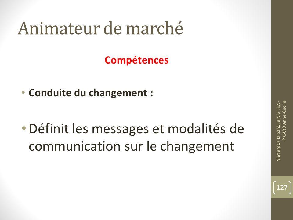 Animateur de marché Compétences Conduite du changement : Définit les messages et modalités de communication sur le changement Métiers de la banque M2 LEA - PICARD Anne-Cécile 127