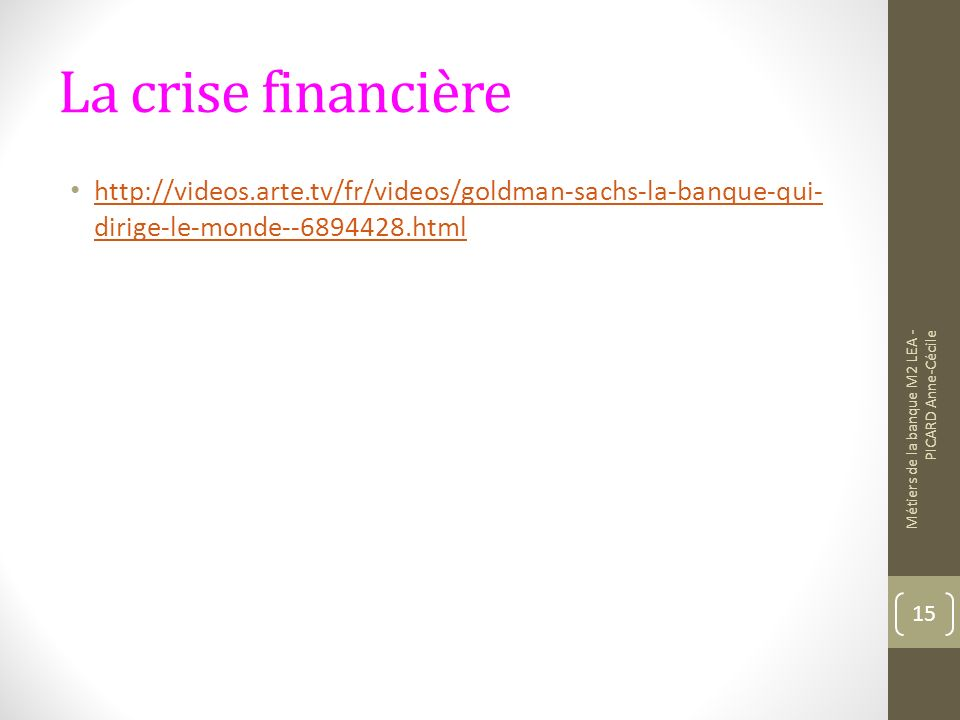 La crise financière http://videos.arte.tv/fr/videos/goldman-sachs-la-banque-qui- dirige-le-monde--6894428.html http://videos.arte.tv/fr/videos/goldman
