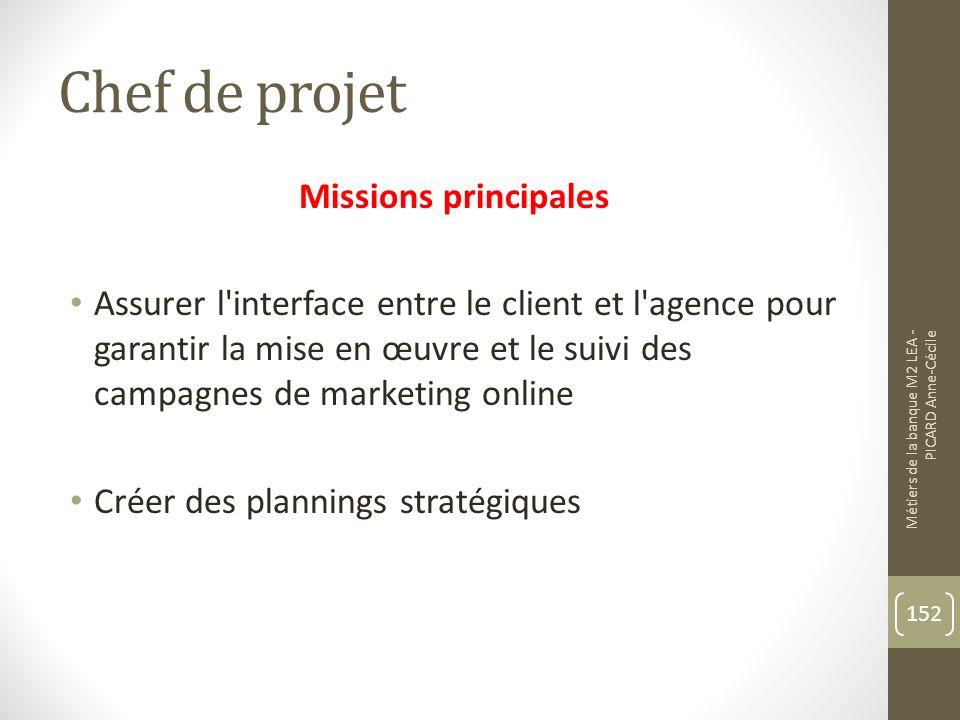 Chef de projet Missions principales Assurer l interface entre le client et l agence pour garantir la mise en œuvre et le suivi des campagnes de marketing online Créer des plannings stratégiques Métiers de la banque M2 LEA - PICARD Anne-Cécile 152
