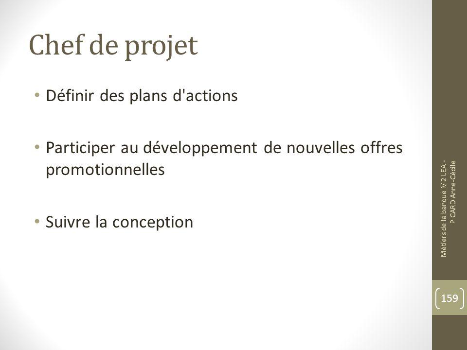 Chef de projet Définir des plans d actions Participer au développement de nouvelles offres promotionnelles Suivre la conception Métiers de la banque M2 LEA - PICARD Anne-Cécile 159